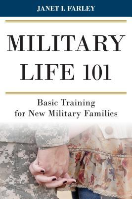 Military Life 101: Basic Training for New Military Families  by  Janet I Farley