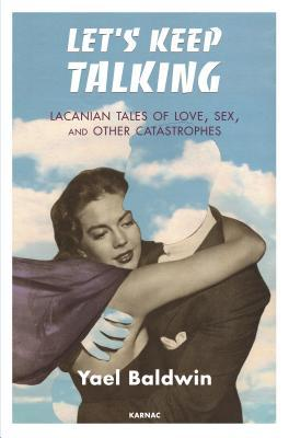 Lets Keep Talking: Lacanian Tales of Love, Sex, and Other Catastrophes Yael Goldman Baldwin