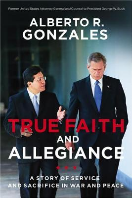 True Faith and Allegiance: A Story of Service and Sacrifice in War and Peace  by  Alberto R. Gonzales