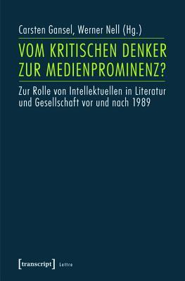 Vom Kritischen Denker Zur Medienprominenz?: Zur Rolle Von Intellektuellen in Literatur Und Gesellschaft VOR Und Nach 1989  by  Carsten Gansel