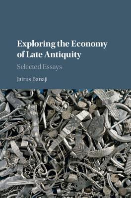 Exploring the Economy of Late Antiquity: Selected Essays  by  Jairus Banaji