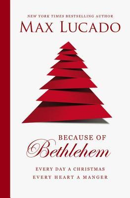 Because of Bethlehem: Every Day a Christmas, Every Heart a Manger  by  Max Lucado