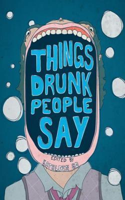 Things Drunk People Say  by  Go Kathleen