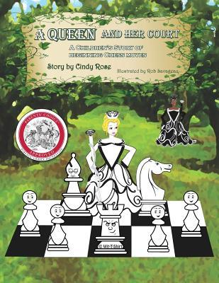 A Queen and Her Court: An Instructional Tale of Beginnig Chess Moves for Beginners, Students and Teachers  by  Cindy Rose