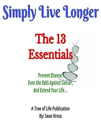 Simply Live Longer - The 13 Essentials You Wish You Knew: Prevent Disease, Even the Odds Against Cancer and Extend Your Life Sean Kross