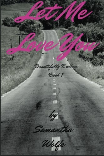 Let Me Love You: Beautifully Broken Book 1 (Volume 1)  by  Samantha Wolfe