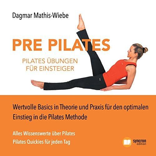 Pilates Übungen - Pre Pilates: Wertvolle Basics in Theorie und Praxis für den optimalen Einstieg in die Pilates Methode Dagmar Mathis-Wiebe