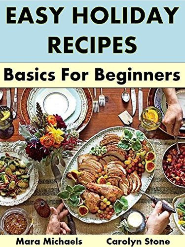 Easy Holiday Recipes: Basics for Beginners (Holiday Entertaining Book 42) Mara Michaels