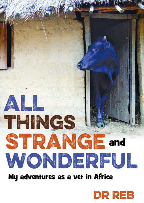All Things Strange and Wonderful: My Adventures as a Vet in Africa Dr. Reb