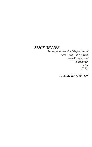 Slice of Life - An Autobiographical Reflection of New York Citys SoHo, East-Village, and Wall Street in the 1980s Albert Gavalis