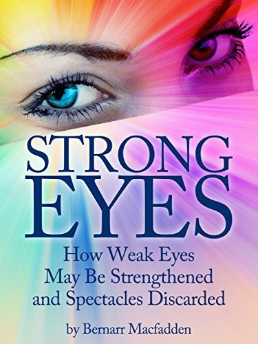 Strong Eyes: How Weak Eyes May Be Strengthened And Spectacles Discarded  by  Bernarr Macfadden