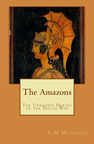 The Amazons: The Unknown Heroes of the Trojan War C Mitchell