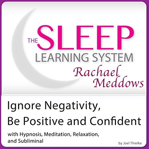 Ignore Negativity and Be Positive and Confident: Hypnosis, Meditation and Subliminal - The Sleep Learning System Featuring Rachael Meddows  by  Joel Thielke