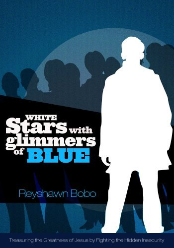 White Stars With Glimmers of Blue: Treasuring the Greatness of Jesus By Fighting the Hidden Insecurity Reyshawn Bobo