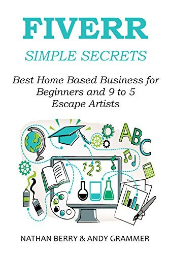 FIVERR SIMPLE SECRETS 2016: Best Home Based Business for Beginners and 9 to 5 Escape Artists Nathan Berry