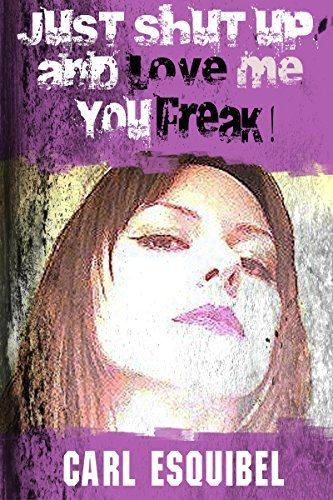 Just Shut Up And Love Me You Freak! (Just Shut Up series Book 2)  by  Carl Esquibel