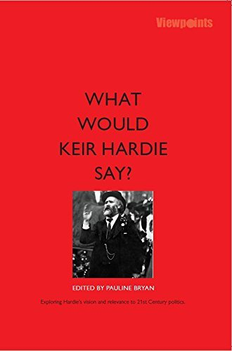 What Would Keir Hardie Say? Exploring Hardies vision and relevance to 21st Century politics [  by  edited by Pauline Bryan