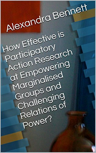 How Effective is Participatory Action Research at Empowering Marginalised Groups and Challenging Relations of Power?  by  Alexandra Bennett