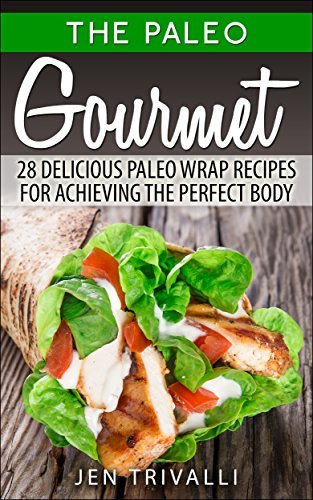 Paleo: Paleo Gourmet 28 Delicious Paleo Wrap Recipes for Achieving the Perfect Body (Paleolithic Diet) (Paleo Cookbook) (Paleo for Beginners Weight Loss Clean Eating Cookbook) Jen Trivalli
