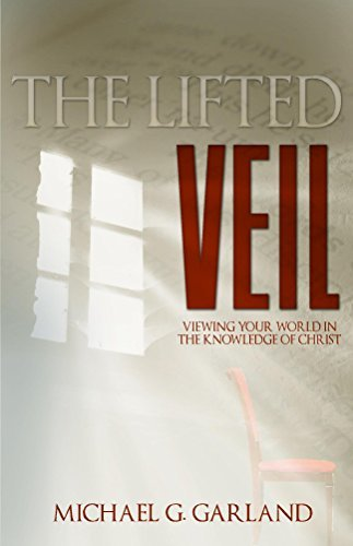 The Lifted Veil: Viewing Your World in the Knowledge of Christ Michael Garland