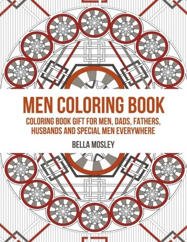 Men Coloring Book: Coloring Book Gift for Men, Dads, Fathers, Husbands and Special Men Everywhere: The Perfect Anti-Stress Coloring Book for Him  by  Bella Mosley