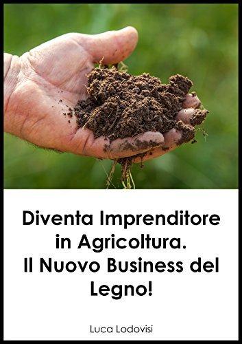 Diventa Imprenditore in Agricoltura. Il Nuovo Business del Legno!  by  Luca Lodovisi