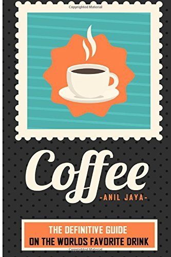 Coffee: The Definitive Guide On the Worlds Favorite Drink  by  Anil Jaya