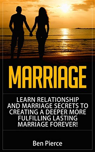 Marriage Learn Relationship And Marriage: Secrets To Creating A Deeper, More Fulfilling, Lasting Marriage, Forever  by  Ben Pierce