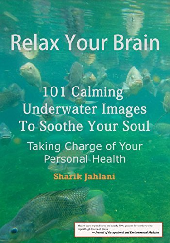Relax Your Brain: 101 Calming Underwater Images to Soothe Your Soul - Taking Charge of Your Personal Health  by  Sharik Jahlani
