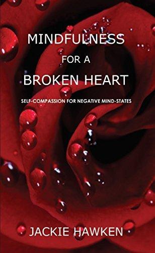 Mindfulness for a Broken Heart: Self-Compassion for Negative Mind-States Jackie Hawken