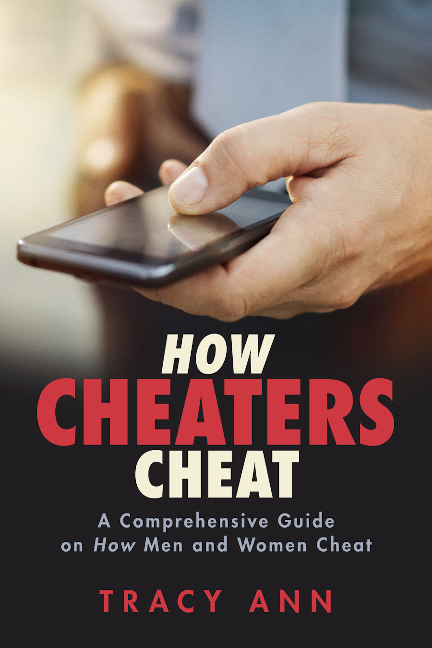 How Cheaters Cheat: A Comprehensive Guide On How Men and Women Cheat Tracy Ann