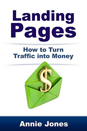 Landing Pages: How to Turn Traffic Into Money Annie Jones
