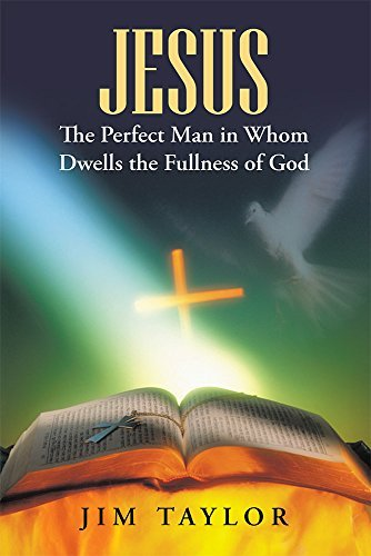 Jesus The Perfect Man in Whom Dwells the Fullness of God  by  Jim Taylor