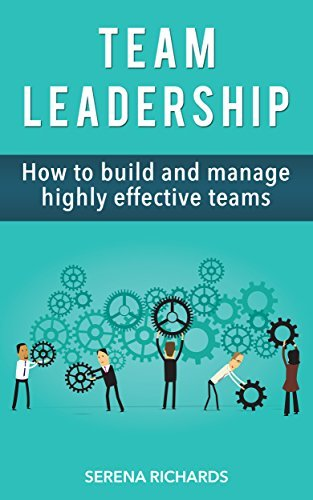 Team Leadership: How To Build And Manage Highly Effective Teams Serena Richards