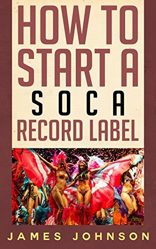 How to Start a Soca Record Label: Never Revealed Secrets of Starting a Soca Record Label ( Soca Record Label Business Guide): How to Start a Soca Record Label: Never Revealed Secrets of Starting a Re James Johnson