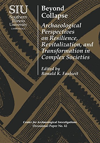 Beyond Collapse: Archaeological Perspectives on Resilience, Revitalization, and Transformation in Complex Societies (Visiting Scholar Conference Volumes: ... Investigations Occasional Paper No. 42) Ronald K. Faulseit