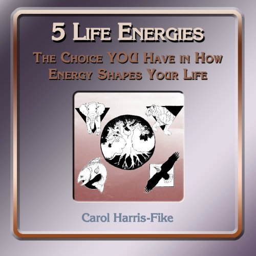 5 Life Energies: The Choice You Have in How Energy Shapes Your Life  by  Carol Harris-Fike