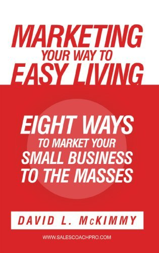 Marketing Your Way to Easy Living: Eight Ways to Market Your Small Business to the Masses David L. McKimmy