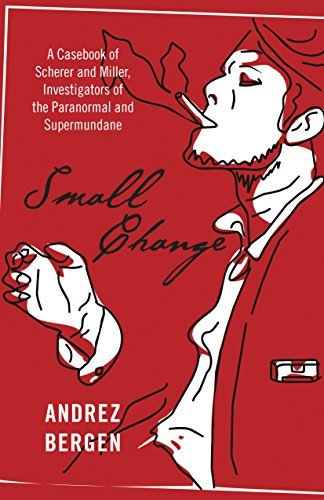 Small Change: A Casebook of Scherer and Miller, Investigators of the Paranormal and Supermundane  by  Andrez Bergen