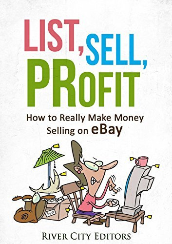 List, Sell, Profit: How to Really Make Money Selling on eBay  by  River City Editors