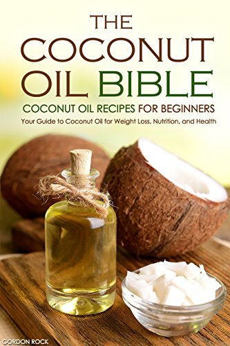 The Coconut Oil Bible - Coconut Oil Recipes for Beginners: Your Guide to Coconut Oil for Weight Loss, Nutrition, and Health (Coconut Oil Cookbook) Gordon Rock