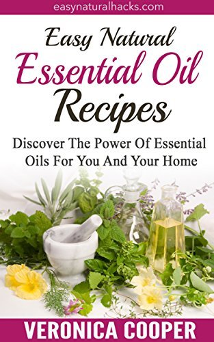 Easy Natural Essential Oil Recipes: Discover The Power Of Essential Oils For You, Your Family And Your Home (Natural Health Remedies Book 3)  by  Veronica Cooper