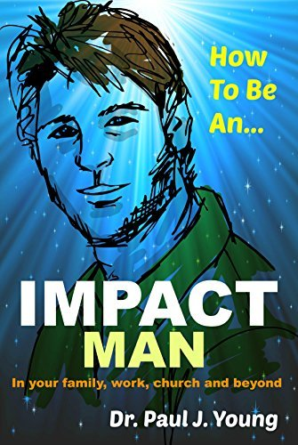 How To Be An IMPACT MAN: In your family, work, church and beyond  by  Paul Young