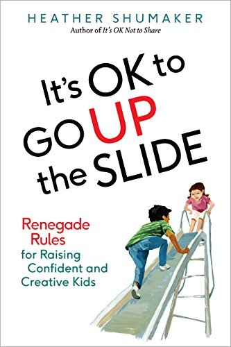 Its OK to Go Up the Slide: Renegade Rules for Raising Confident and Creative Kids  by  Heather Shumaker