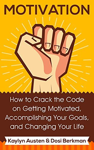 Motivation: How to Crack the Code on Getting Motivated, Accomplishing Your Goals, and Changing Your Life: Getting Motivated, Feeling Motivated, Staying Motivated. Motivation Tips and Strategies. Kaylyn Austen