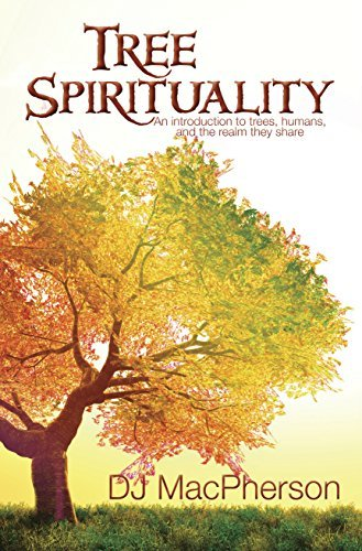 Tree Spirituality: An Introduction to Trees, Humans, And the Realm They Share DJ MacPherson