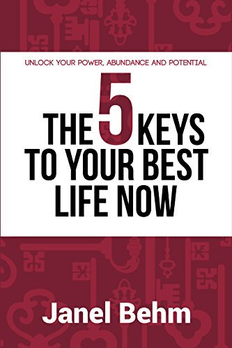 The 5 Keys To Your Best Life Now: Unlock Your Power, Abundance and Potential  by  Janel Behm