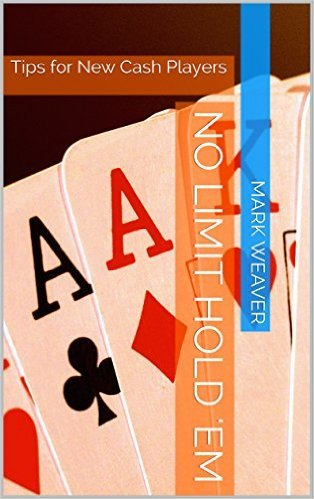 No Limit Hold Em: Tips for New Cash Players  by  Mark  Weaver