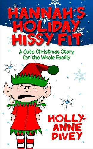 Hannahs Holiday Hissy Fit - A Cute Christmas Story for the Whole Family Holly-Anne Divey