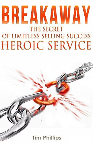 BREAKAWAY - The Secret of Limitless Selling Success: Heroic Service Tim Phillips